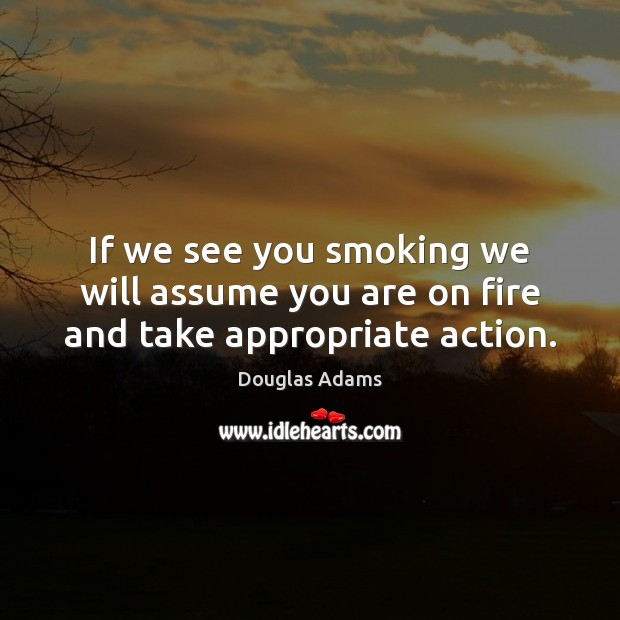 If we see you smoking we will assume you are on fire and take appropriate action. Douglas Adams Picture Quote