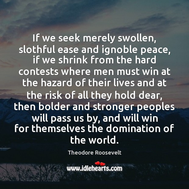 If we seek merely swollen, slothful ease and ignoble peace, if we Theodore Roosevelt Picture Quote