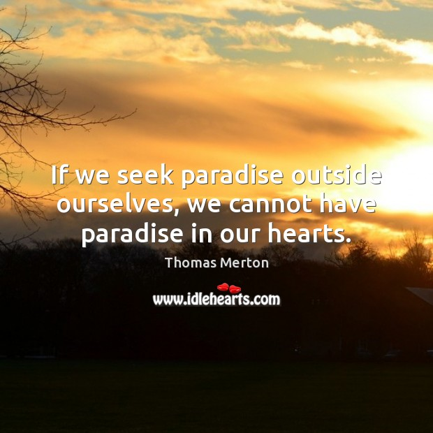If we seek paradise outside ourselves, we cannot have paradise in our hearts. Thomas Merton Picture Quote