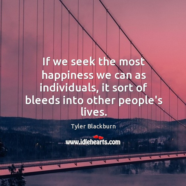 If we seek the most happiness we can as individuals, it sort Tyler Blackburn Picture Quote
