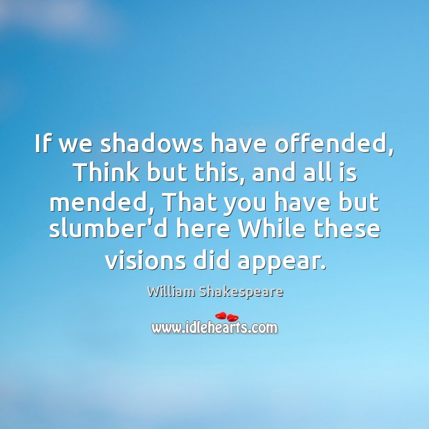 Image, If we shadows have offended, Think but this, and all is mended,