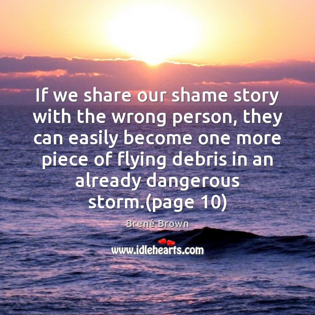If we share our shame story with the wrong person, they can Brené Brown Picture Quote