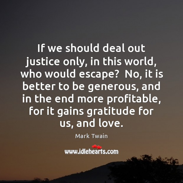 If we should deal out justice only, in this world, who would Mark Twain Picture Quote