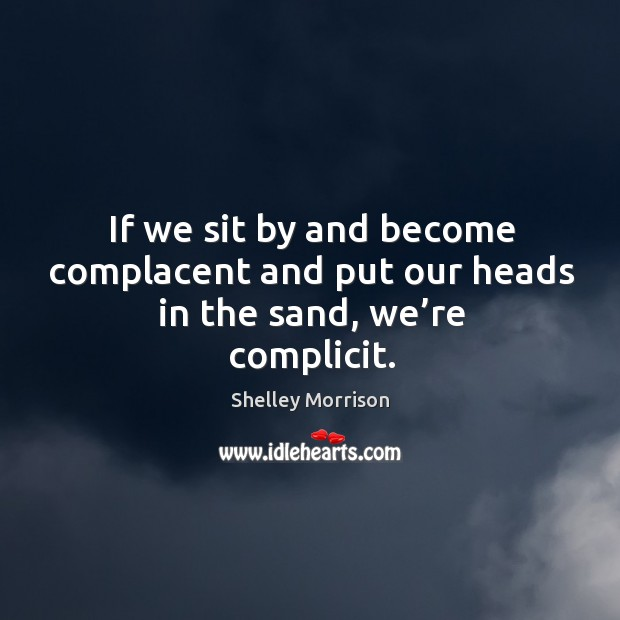 If we sit by and become complacent and put our heads in the sand, we're complicit. Image