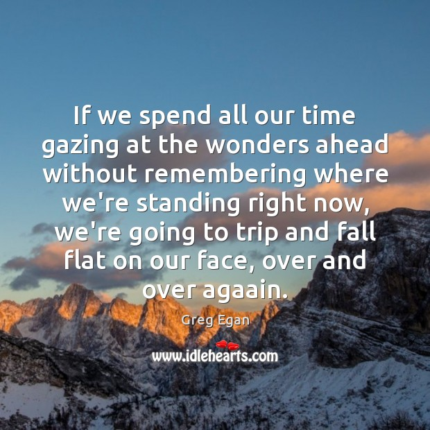 If we spend all our time gazing at the wonders ahead without Greg Egan Picture Quote
