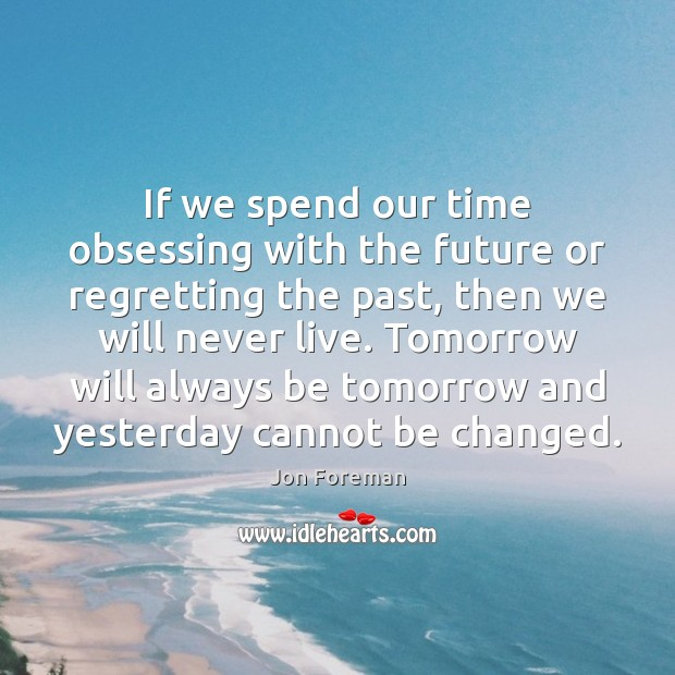 If we spend our time obsessing with the future or regretting the Jon Foreman Picture Quote