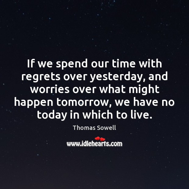 If we spend our time with regrets over yesterday, and worries over Image