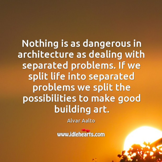 If we split life into separated problems we split the possibilities to make good building art. Image