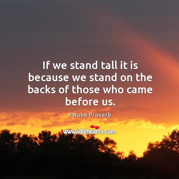 If we stand tall it is because we stand on the backs of those who came before us. Yoruba Proverbs Image
