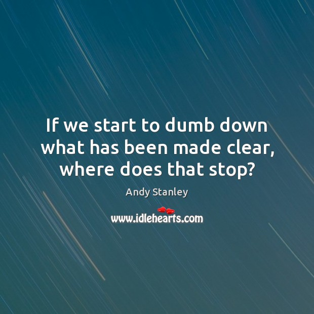 If we start to dumb down what has been made clear, where does that stop? Image