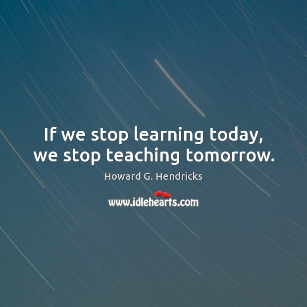 If we stop learning today, we stop teaching tomorrow. Howard G. Hendricks Picture Quote