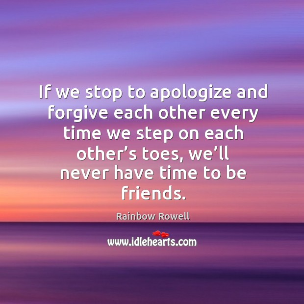 If we stop to apologize and forgive each other every time we Rainbow Rowell Picture Quote