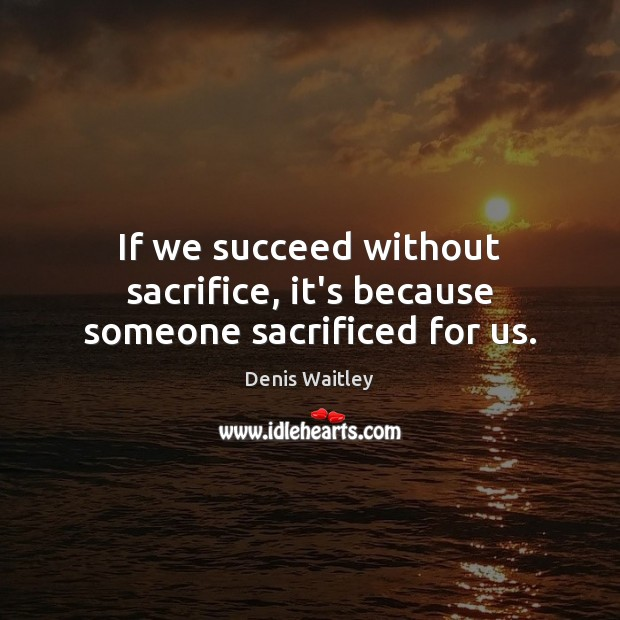 Image, If we succeed without sacrifice, it's because someone sacrificed for us.