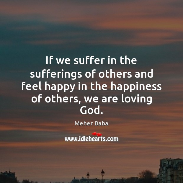 If we suffer in the sufferings of others and feel happy in Meher Baba Picture Quote
