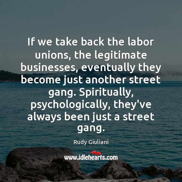 If we take back the labor unions, the legitimate businesses, eventually they Rudy Giuliani Picture Quote
