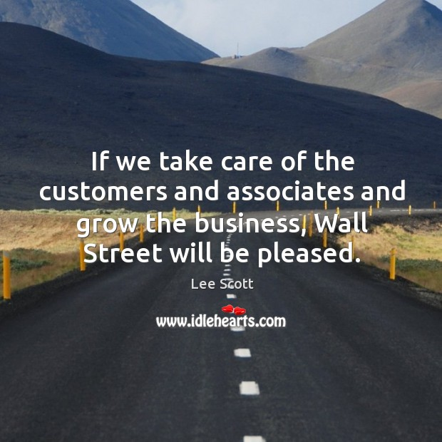 If we take care of the customers and associates and grow the business, wall street will be pleased. Lee Scott Picture Quote
