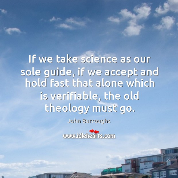 If we take science as our sole guide, if we accept and hold fast that alone which is verifiable, the old theology must go. Image
