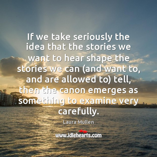If we take seriously the idea that the stories we want to Laura Mullen Picture Quote