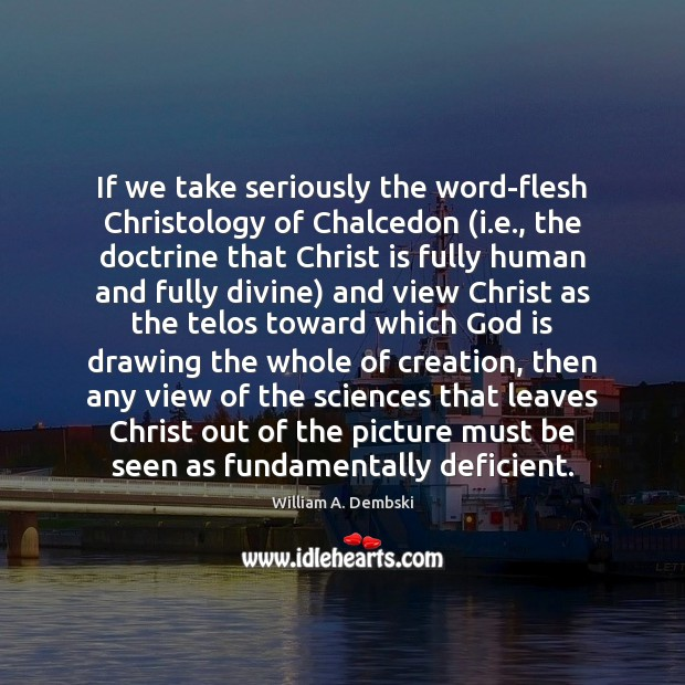 If we take seriously the word-flesh Christology of Chalcedon (i.e., the William A. Dembski Picture Quote