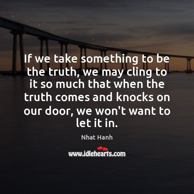 Image, If we take something to be the truth, we may cling to