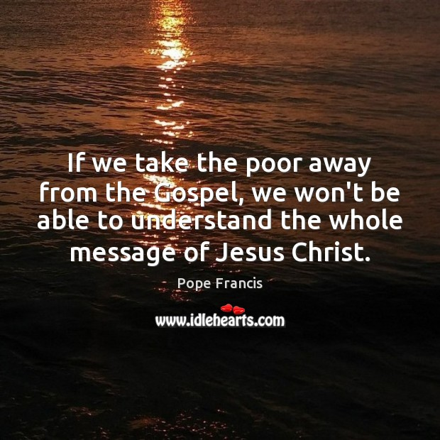 Image, If we take the poor away from the Gospel, we won't be