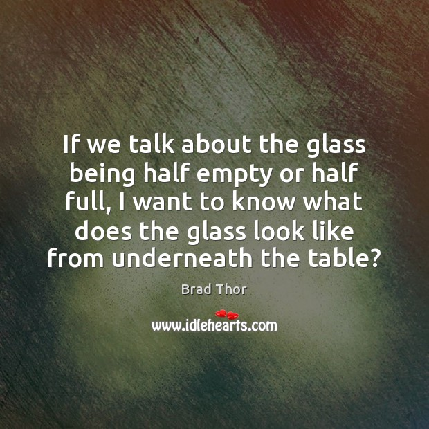 If we talk about the glass being half empty or half full, Brad Thor Picture Quote
