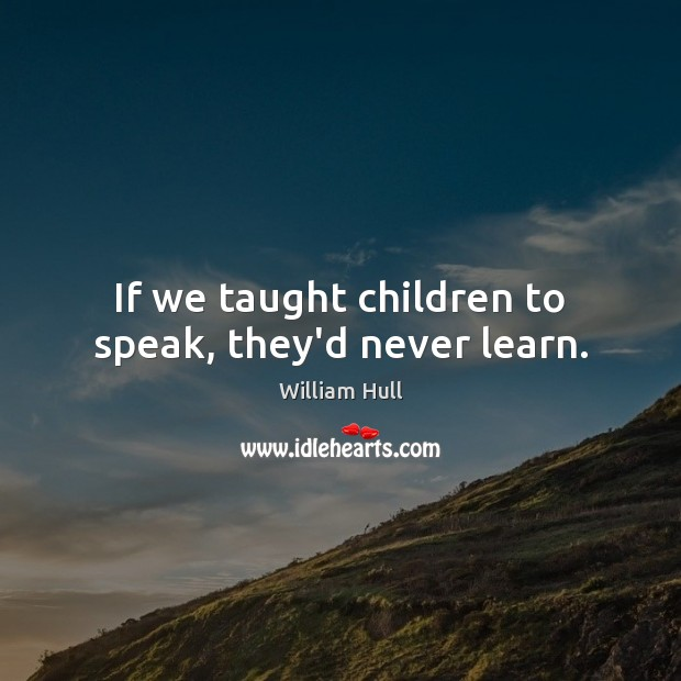 If we taught children to speak, they'd never learn. Image