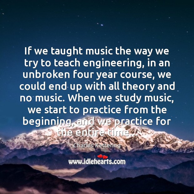If we taught music the way we try to teach engineering, in Charles Kettering Picture Quote