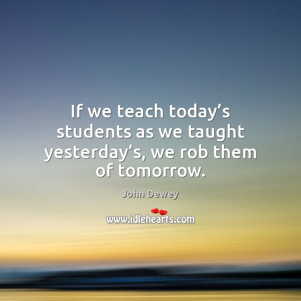 If we teach today's students as we taught yesterday's, we rob them of tomorrow. Image