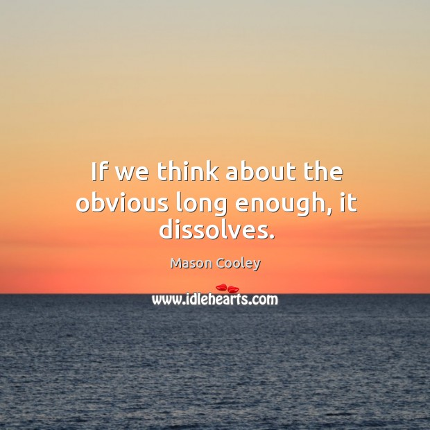 If we think about the obvious long enough, it dissolves. Image