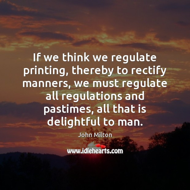 If we think we regulate printing, thereby to rectify manners, we must John Milton Picture Quote