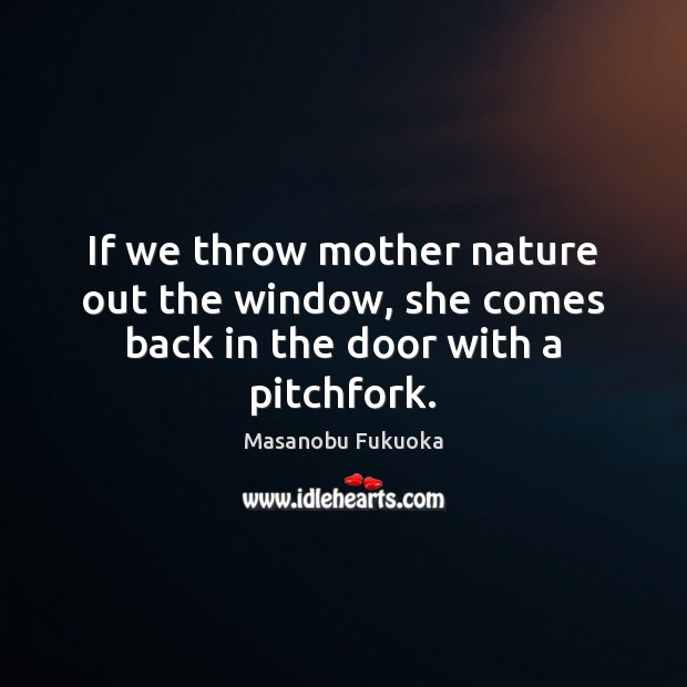 If we throw mother nature out the window, she comes back in the door with a pitchfork. Masanobu Fukuoka Picture Quote