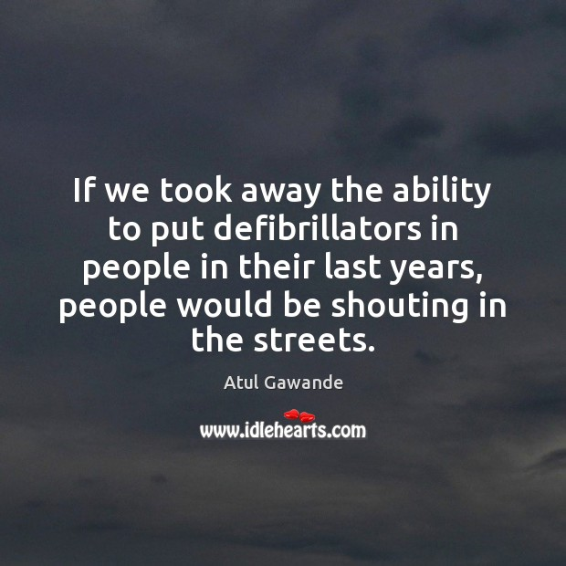 If we took away the ability to put defibrillators in people in Atul Gawande Picture Quote