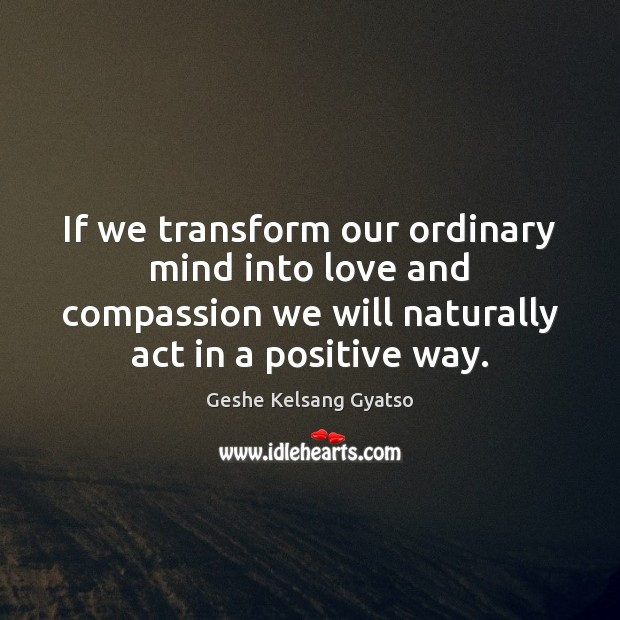 If we transform our ordinary mind into love and compassion we will Geshe Kelsang Gyatso Picture Quote