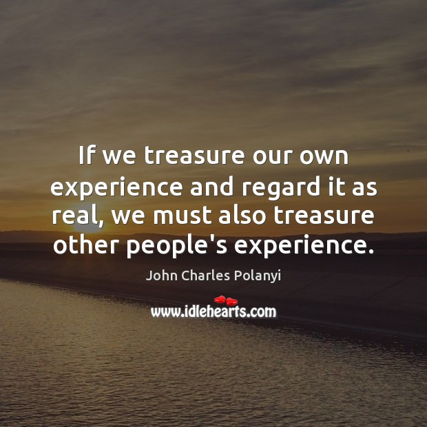 If we treasure our own experience and regard it as real, we John Charles Polanyi Picture Quote