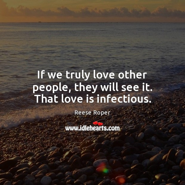 Image, If we truly love other people, they will see it. That love is infectious.