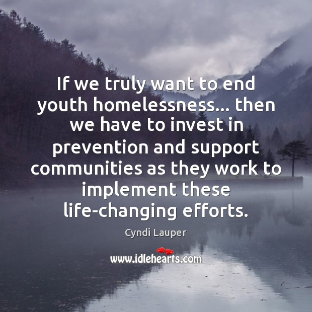 If we truly want to end youth homelessness… then we have to Cyndi Lauper Picture Quote