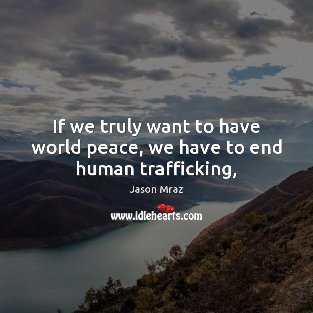 Image, If we truly want to have world peace, we have to end human trafficking,