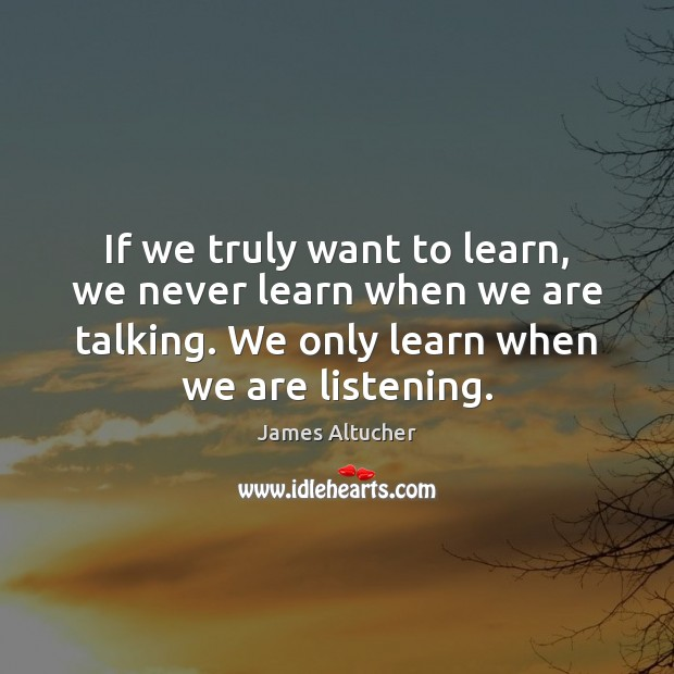 Image, If we truly want to learn, we never learn when we are