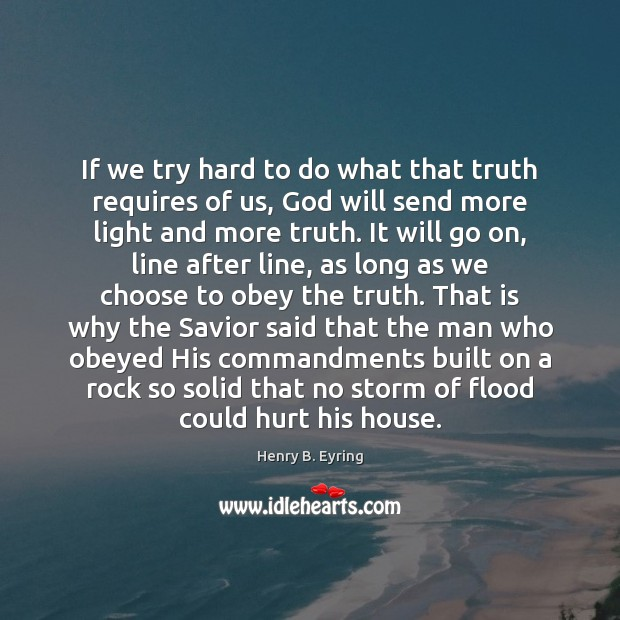 If we try hard to do what that truth requires of us, Henry B. Eyring Picture Quote