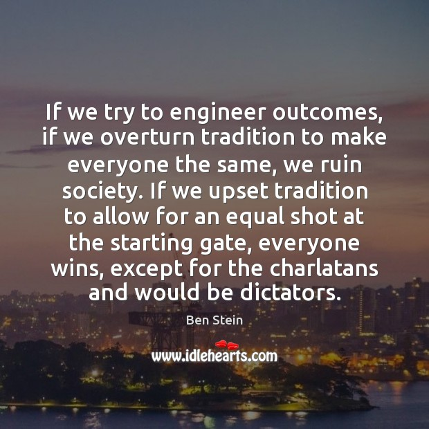 If we try to engineer outcomes, if we overturn tradition to make Image