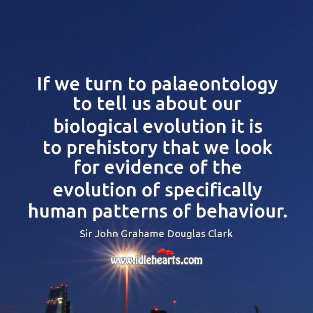 If we turn to palaeontology to tell us about our biological evolution it is to prehistory Image