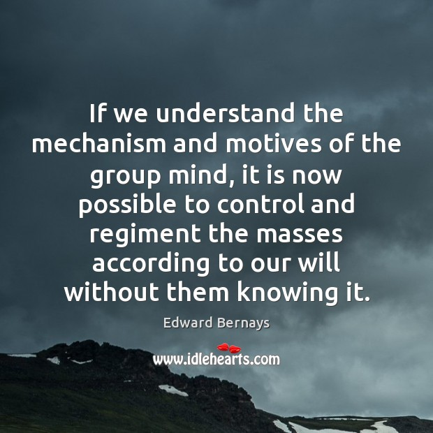 If we understand the mechanism and motives of the group mind, it Edward Bernays Picture Quote