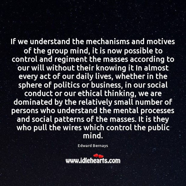 If we understand the mechanisms and motives of the group mind, it Edward Bernays Picture Quote