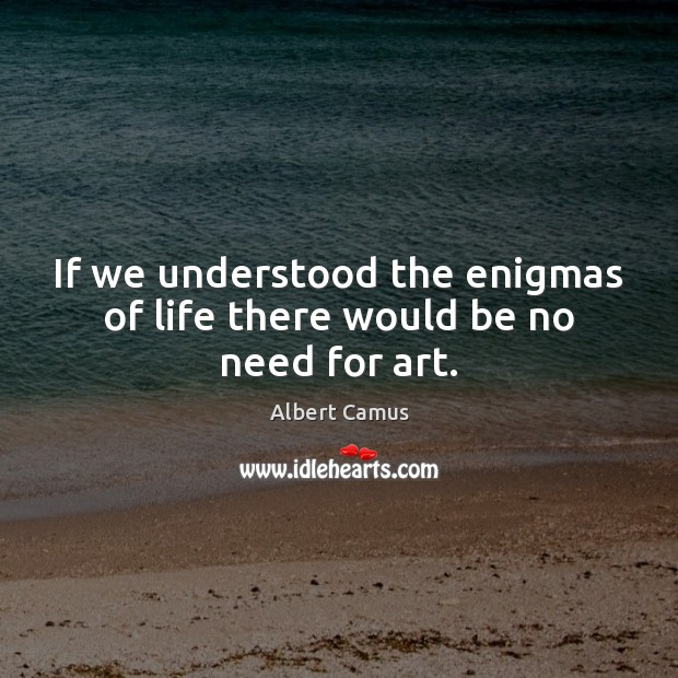 Image, If we understood the enigmas of life there would be no need for art.