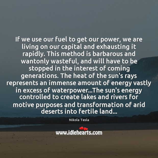If we use our fuel to get our power, we are living Nikola Tesla Picture Quote