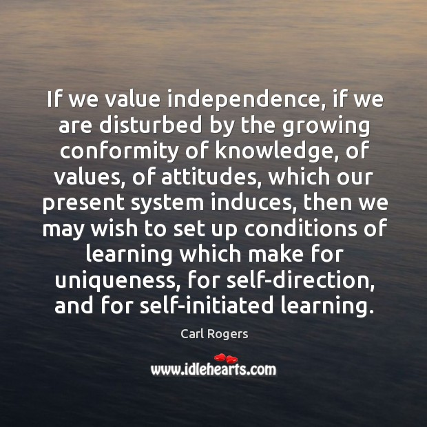 If we value independence, if we are disturbed by the growing conformity of knowledge Carl Rogers Picture Quote