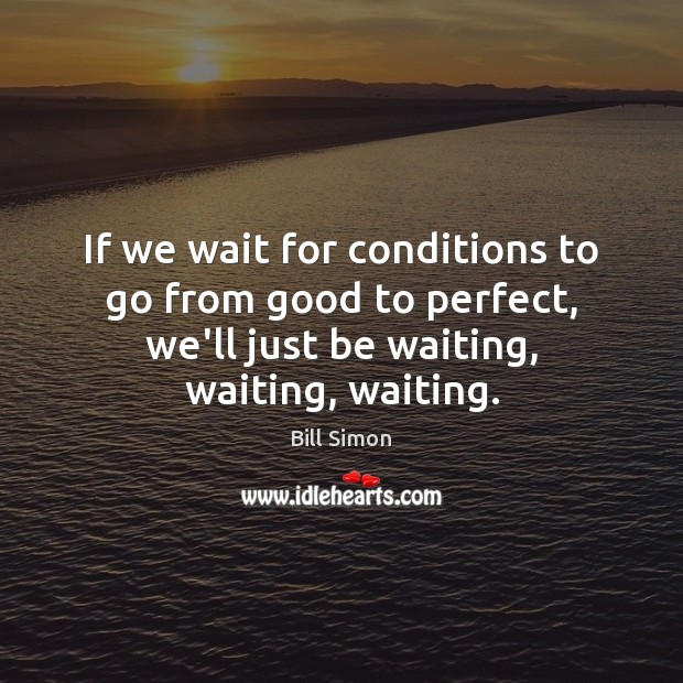 Image, If we wait for conditions to go from good to perfect, we'll