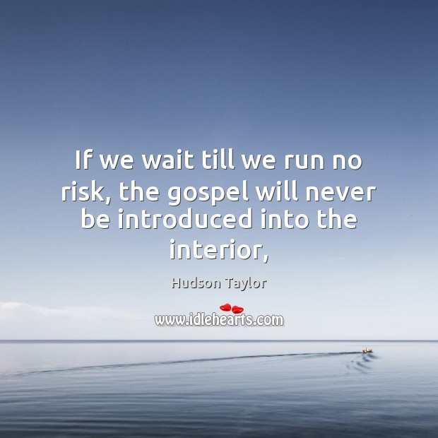 If we wait till we run no risk, the gospel will never be introduced into the interior, Hudson Taylor Picture Quote
