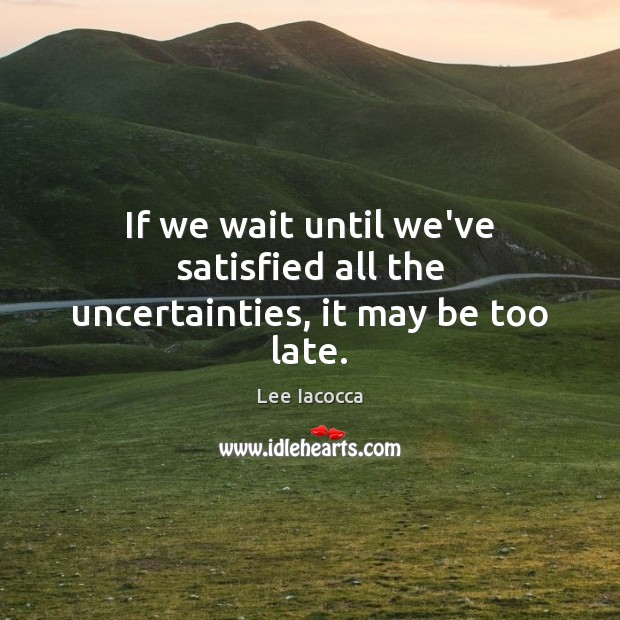 If we wait until we've satisfied all the uncertainties, it may be too late. Lee Iacocca Picture Quote